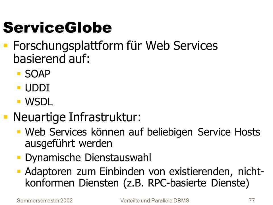 Sommersemester 2002Verteilte und Parallele DBMS77 ServiceGlobe Forschungsplattform für Web Services basierend auf: SOAP UDDI WSDL Neuartige Infrastruk