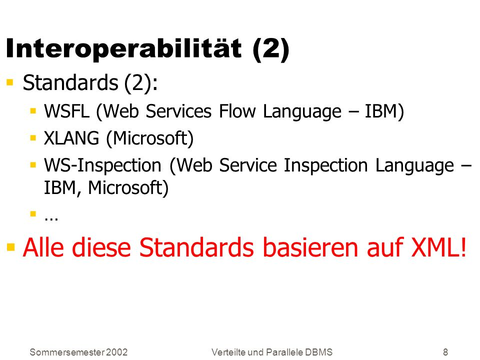 Sommersemester 2002Verteilte und Parallele DBMS9 XML: Extensible Markup Language Vom World Wide Web Konsortium (W3C) konzipiert und standardisiert XML-Datenmodell liegt zwischen: HTML Schema-los Beliebige Daten, solange Syntax stimmt Relationales Schema Schema Keine Abweichungen Semi-strukturierte Daten Teilweise schematisch Aber Ausnahmen Wenn Schema, dann muss es eingehalten werden