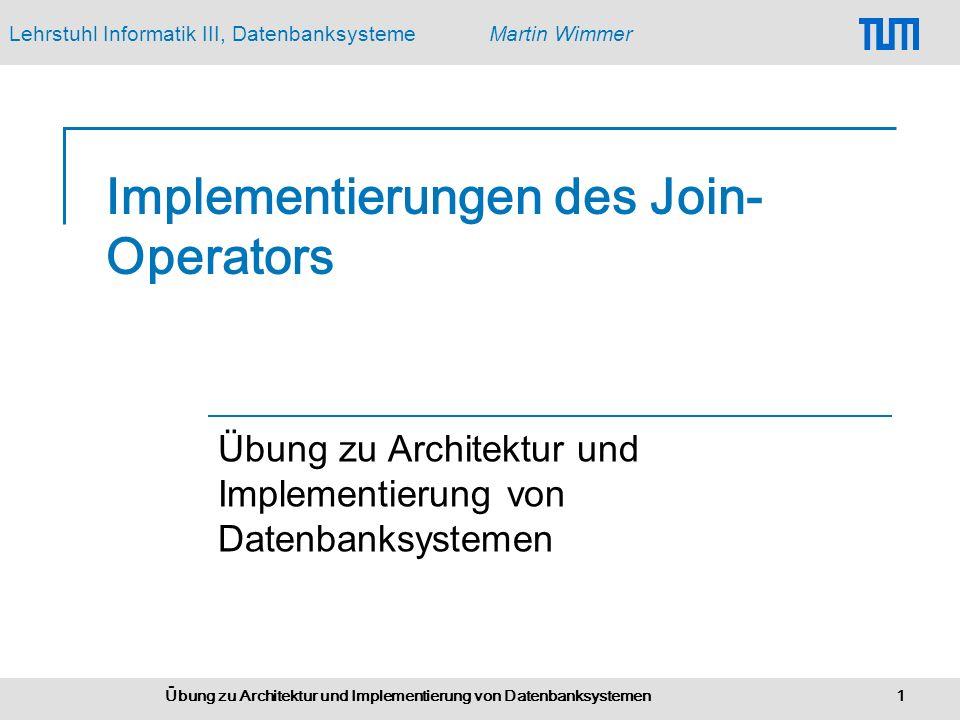 Lehrstuhl Informatik III, DatenbanksystemeMartin Wimmer Übung zu Architektur und Implementierung von Datenbanksystemen 1 Implementierungen des Join- Operators Übung zu Architektur und Implementierung von Datenbanksystemen