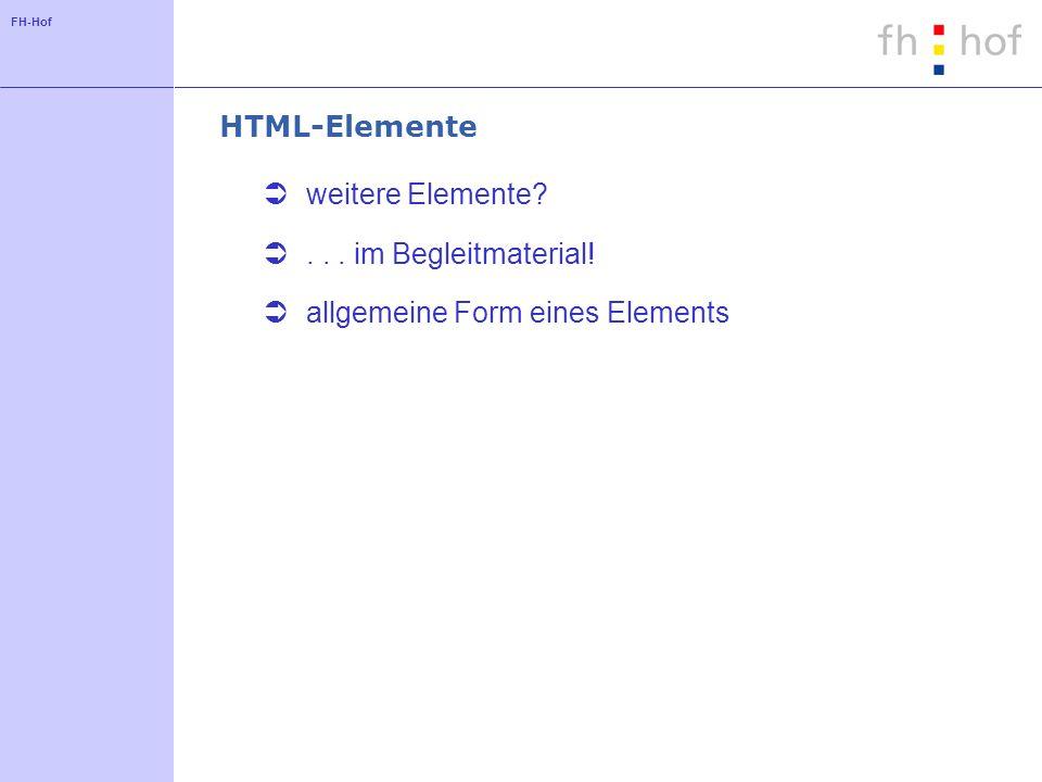 FH-Hof HTML-Elemente weitere Elemente?... im Begleitmaterial! allgemeine Form eines Elements
