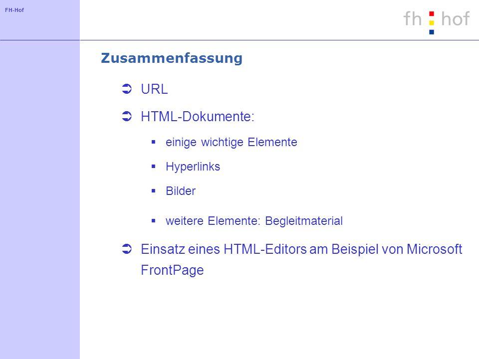 FH-Hof Zusammenfassung URL HTML-Dokumente: einige wichtige Elemente Hyperlinks Bilder weitere Elemente: Begleitmaterial Einsatz eines HTML-Editors am
