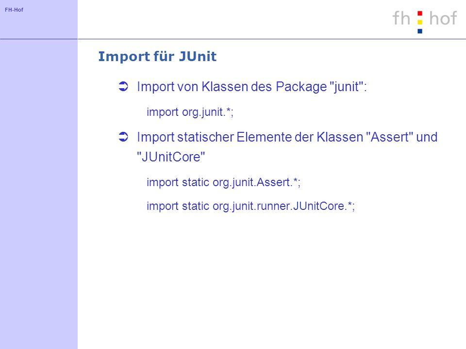 FH-Hof Import für JUnit Import von Klassen des Package junit : import org.junit.*; Import statischer Elemente der Klassen Assert und JUnitCore import static org.junit.Assert.*; import static org.junit.runner.JUnitCore.*;