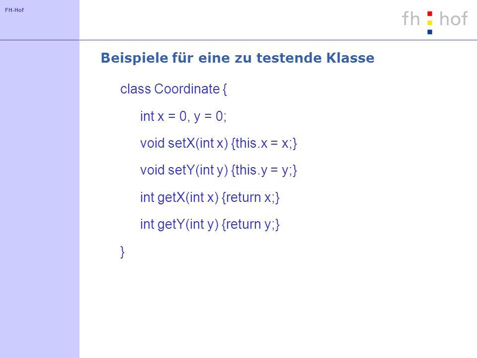 FH-Hof Beispiele für eine zu testende Klasse class Coordinate { int x = 0, y = 0; void setX(int x) {this.x = x;} void setY(int y) {this.y = y;} int getX(int x) {return x;} int getY(int y) {return y;} }