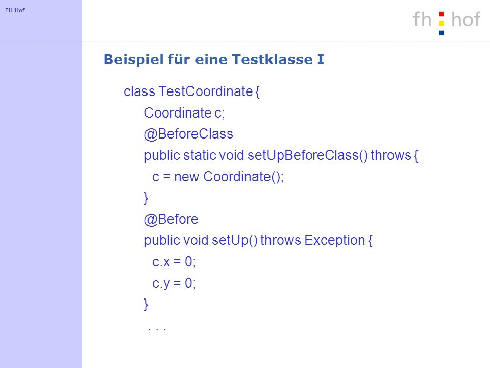 FH-Hof Beispiel für eine Testklasse I class TestCoordinate { Coordinate c; @BeforeClass public static void setUpBeforeClass() throws { c = new Coordinate(); } @Before public void setUp() throws Exception { c.x = 0; c.y = 0; }...