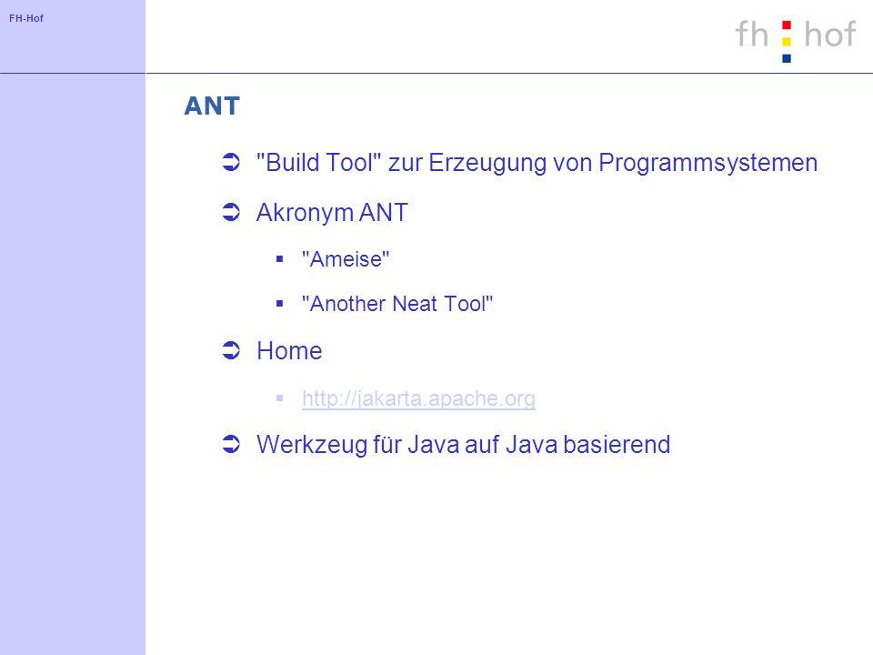 FH-Hof ANT Build Tool zur Erzeugung von Programmsystemen Akronym ANT Ameise Another Neat Tool Home http://jakarta.apache.org Werkzeug für Java auf Java basierend
