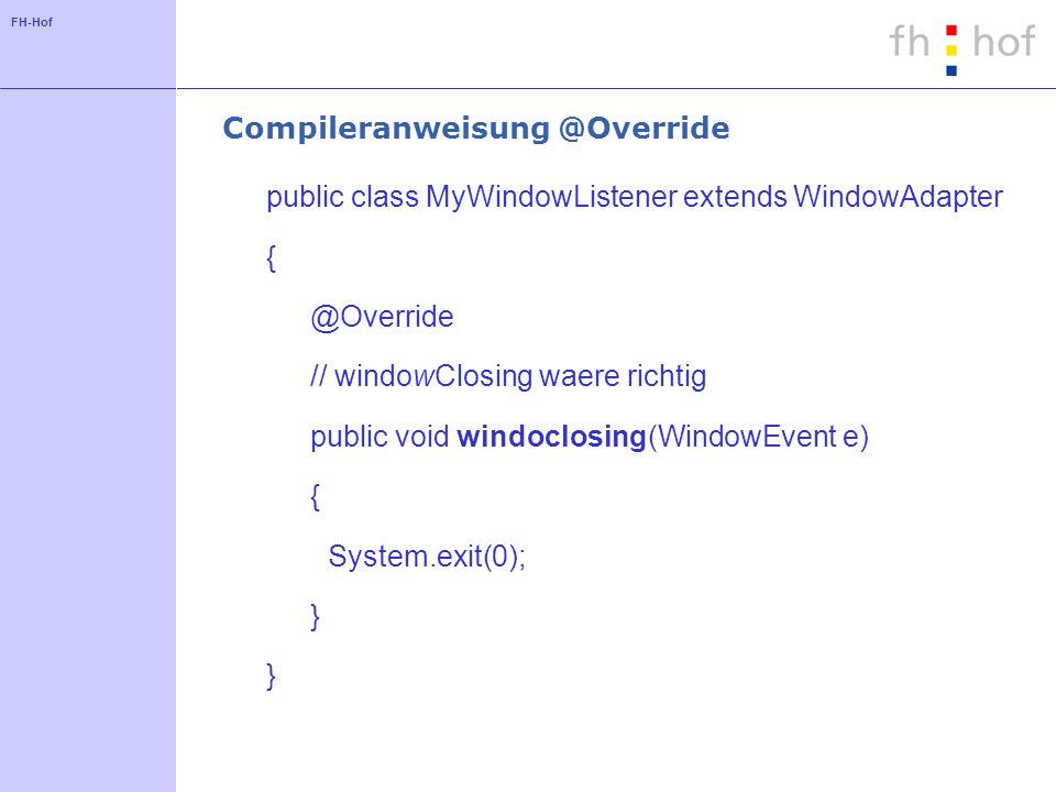 FH-Hof Compileranweisung @Override public class MyWindowListener extends WindowAdapter { @Override // windowClosing waere richtig public void windoclosing(WindowEvent e) { System.exit(0); }