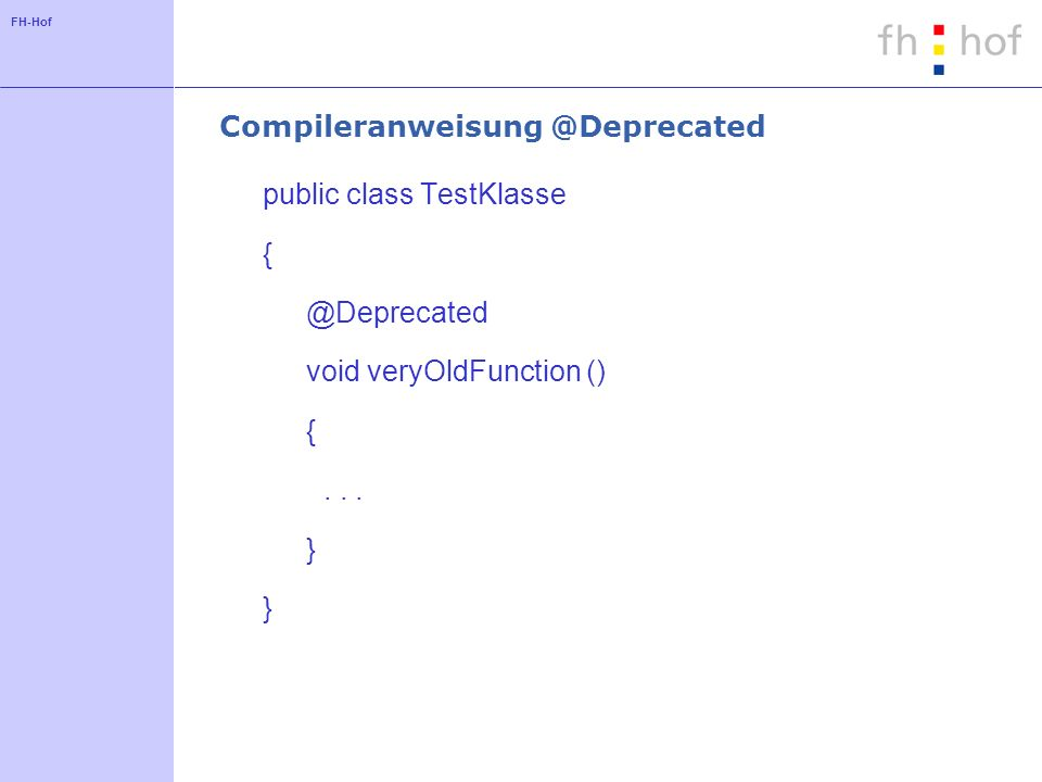 FH-Hof Compileranweisung @Deprecated public class TestKlasse { @Deprecated void veryOldFunction () {...