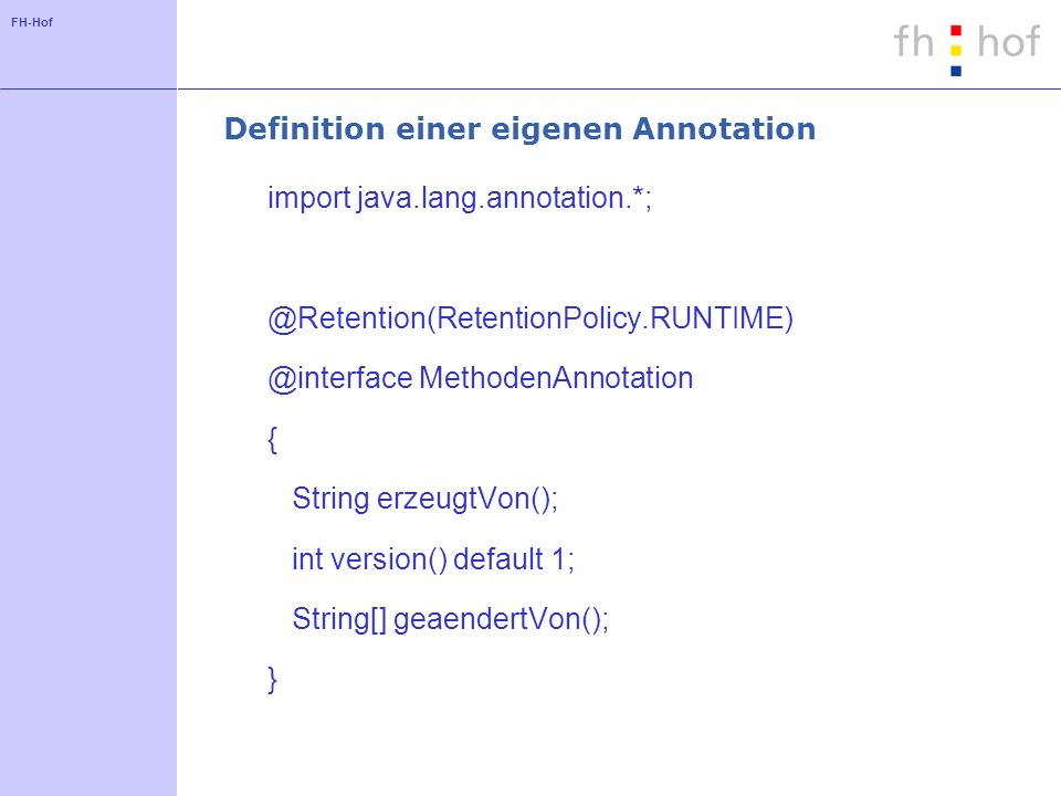 FH-Hof Definition einer eigenen Annotation import java.lang.annotation.*; @Retention(RetentionPolicy.RUNTIME) @interface MethodenAnnotation { String erzeugtVon(); int version() default 1; String[] geaendertVon(); }