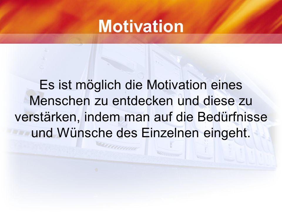 Motivation Es ist möglich die Motivation eines Menschen zu entdecken und diese zu verstärken, indem man auf die Bedürfnisse und Wünsche des Einzelnen eingeht.