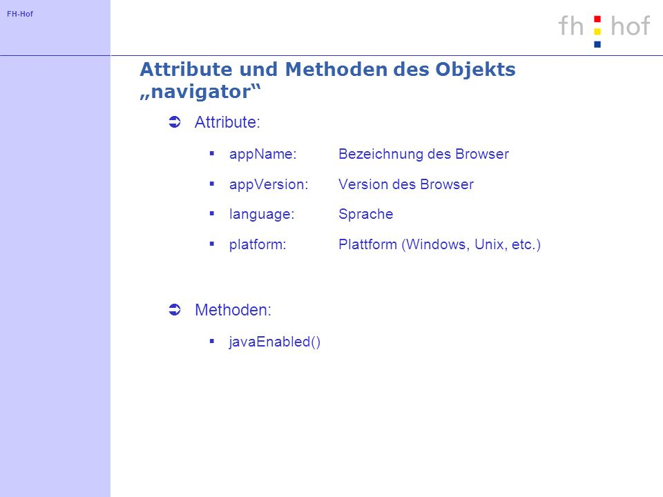 FH-Hof Attribute und Methoden des Objekts navigator Attribute: appName:Bezeichnung des Browser appVersion:Version des Browser language:Sprache platfor