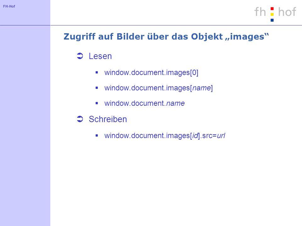 FH-Hof Zugriff auf Bilder über das Objekt images Lesen window.document.images[0] window.document.images[name] window.document.name Schreiben window.document.images[id].src=url