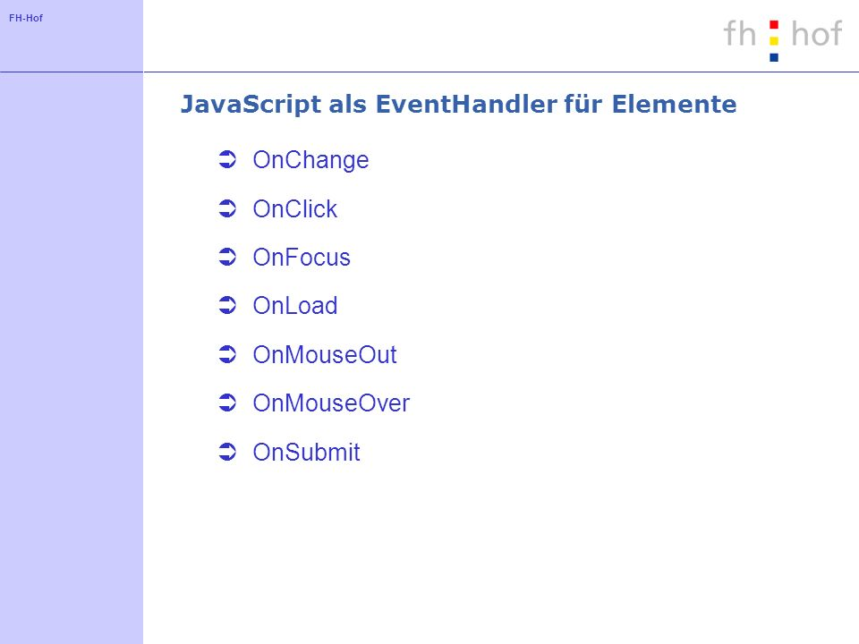 FH-Hof JavaScript als EventHandler für Elemente OnChange OnClick OnFocus OnLoad OnMouseOut OnMouseOver OnSubmit