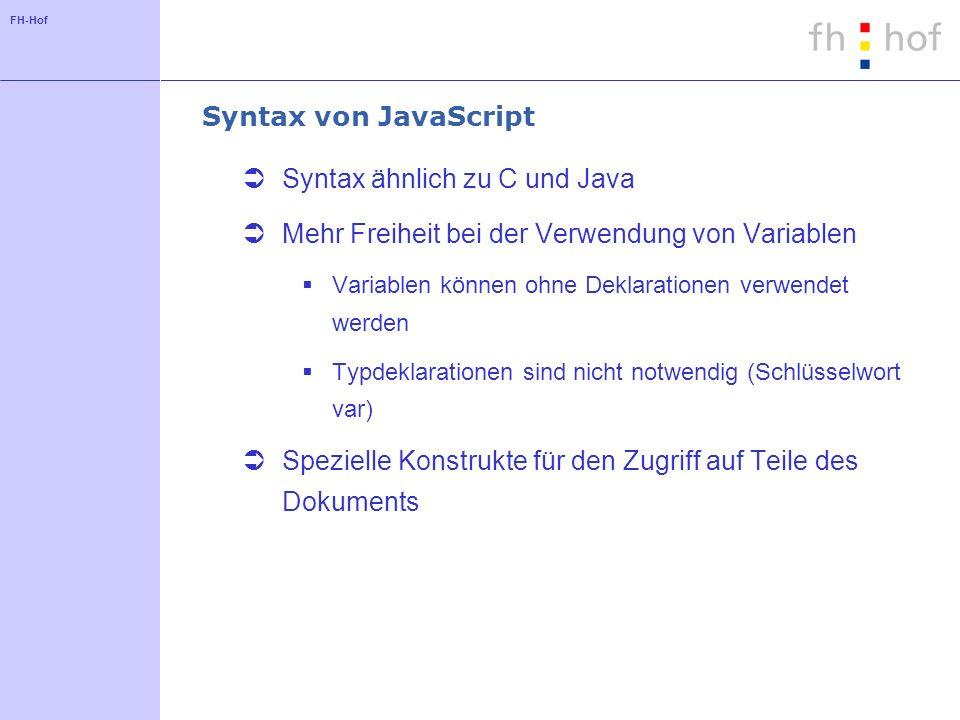 FH-Hof Syntax von JavaScript Syntax ähnlich zu C und Java Mehr Freiheit bei der Verwendung von Variablen Variablen können ohne Deklarationen verwendet werden Typdeklarationen sind nicht notwendig (Schlüsselwort var) Spezielle Konstrukte für den Zugriff auf Teile des Dokuments