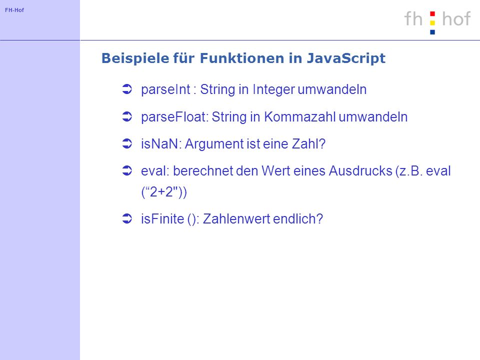 FH-Hof Beispiele für Funktionen in JavaScript parseInt : String in Integer umwandeln parseFloat: String in Kommazahl umwandeln isNaN: Argument ist ein