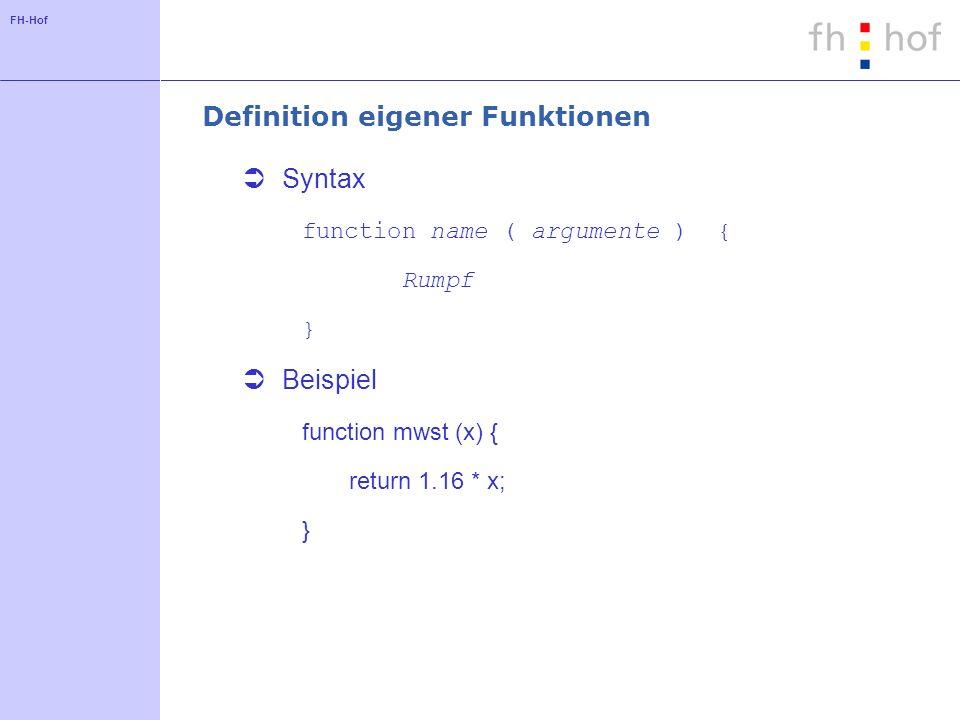 FH-Hof Definition eigener Funktionen Syntax function name ( argumente ) { Rumpf } Beispiel function mwst (x) { return 1.16 * x; }
