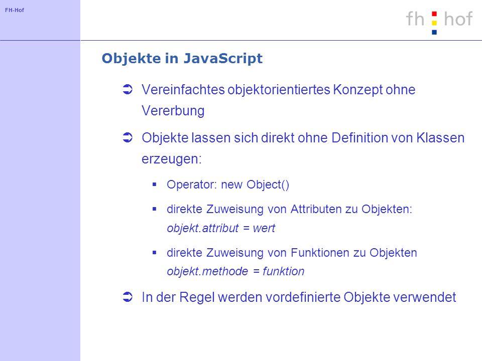FH-Hof Objekte in JavaScript Vereinfachtes objektorientiertes Konzept ohne Vererbung Objekte lassen sich direkt ohne Definition von Klassen erzeugen: Operator: new Object() direkte Zuweisung von Attributen zu Objekten: objekt.attribut = wert direkte Zuweisung von Funktionen zu Objekten objekt.methode = funktion In der Regel werden vordefinierte Objekte verwendet