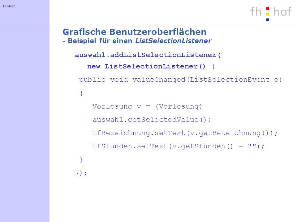FH-Hof Grafische Benutzeroberflächen - Beispiel für einen ListSelectionListener auswahl.addListSelectionListener( new ListSelectionListener() { public void valueChanged(ListSelectionEvent e) { Vorlesung v = (Vorlesung) auswahl.getSelectedValue(); tfBezeichnung.setText(v.getBezeichnung()); tfStunden.setText(v.getStunden() + ); } });