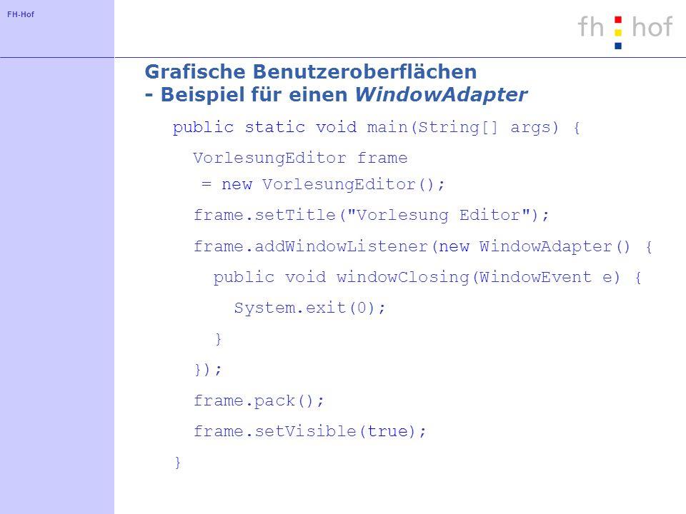 FH-Hof Grafische Benutzeroberflächen - Beispiel für einen WindowAdapter public static void main(String[] args) { VorlesungEditor frame = new VorlesungEditor(); frame.setTitle( Vorlesung Editor ); frame.addWindowListener(new WindowAdapter() { public void windowClosing(WindowEvent e) { System.exit(0); } }); frame.pack(); frame.setVisible(true); }