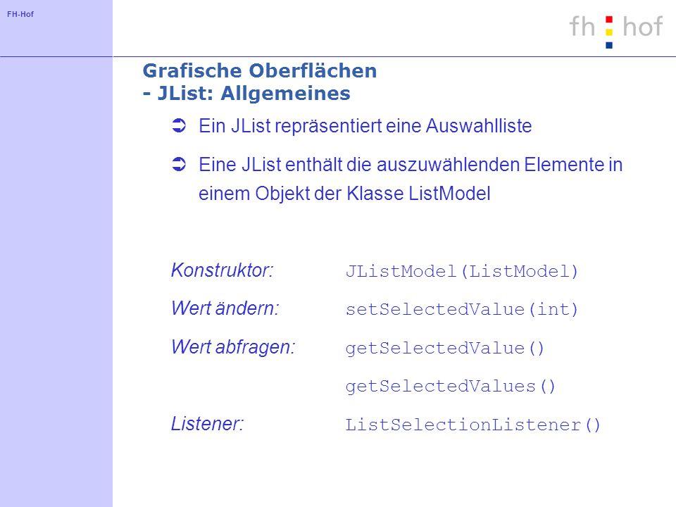 FH-Hof Grafische Oberflächen - JList: Allgemeines Ein JList repräsentiert eine Auswahlliste Eine JList enthält die auszuwählenden Elemente in einem Objekt der Klasse ListModel Konstruktor: JListModel(ListModel) Wert ändern: setSelectedValue(int) Wert abfragen: getSelectedValue() getSelectedValues() Listener: ListSelectionListener()