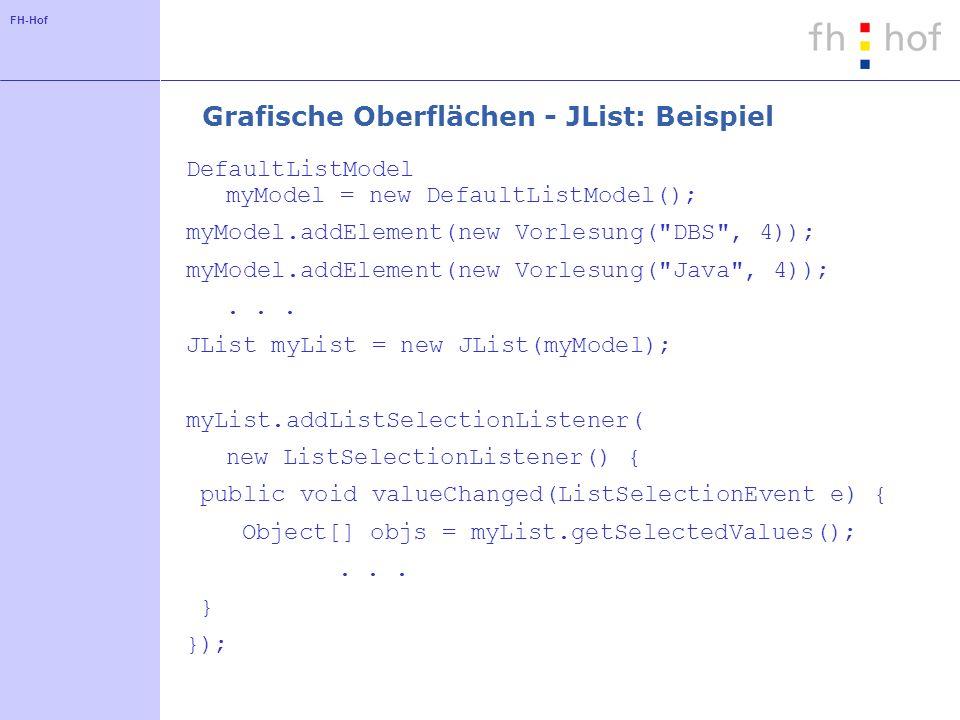 FH-Hof Grafische Oberflächen - JList: Beispiel DefaultListModel myModel = new DefaultListModel(); myModel.addElement(new Vorlesung( DBS , 4)); myModel.addElement(new Vorlesung( Java , 4));...