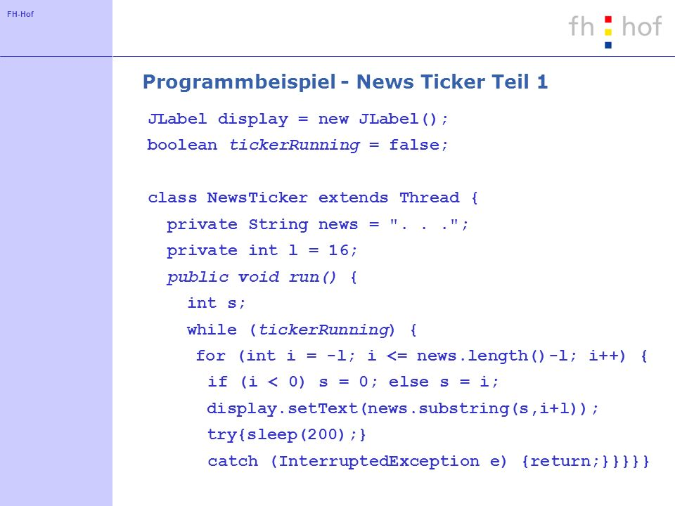FH-Hof Programmbeispiel - News Ticker Teil 1 JLabel display = new JLabel(); boolean tickerRunning = false; class NewsTicker extends Thread { private String news = ... ; private int l = 16; public void run() { int s; while (tickerRunning) { for (int i = -l; i <= news.length()-l; i++) { if (i < 0) s = 0; else s = i; display.setText(news.substring(s,i+l)); try{sleep(200);} catch (InterruptedException e) {return;}}}}}