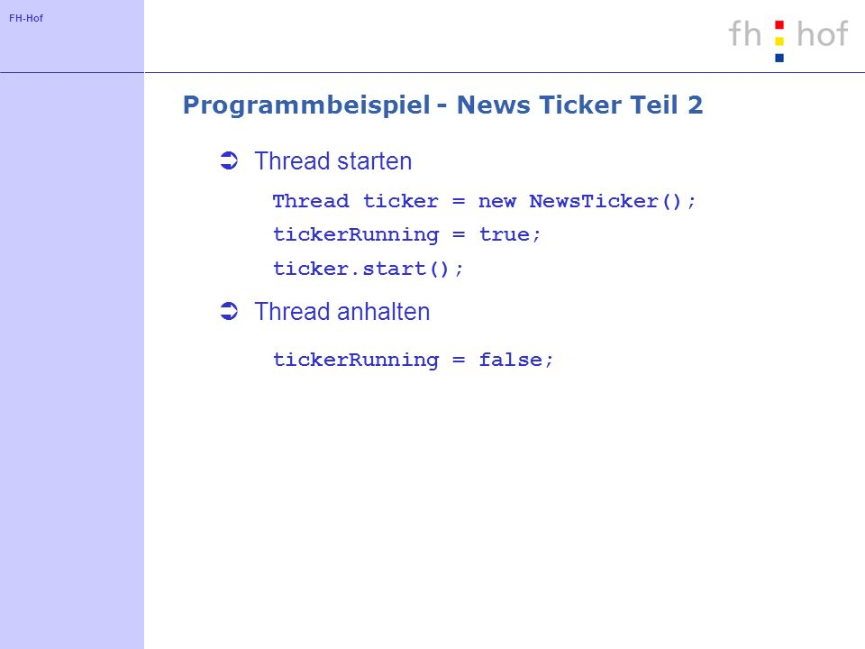 FH-Hof Programmbeispiel - News Ticker Teil 2 Thread starten Thread ticker = new NewsTicker(); tickerRunning = true; ticker.start(); Thread anhalten ti