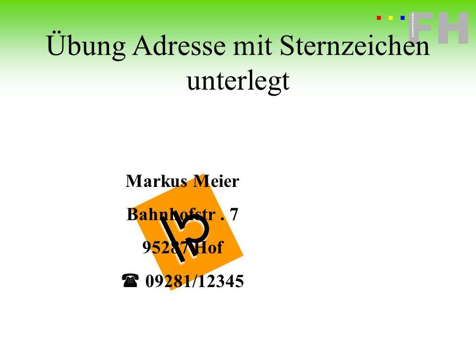 Fachhochschule Hof FH Fachhochschule Hof Markus Meier Bahnhofstr. 7 95287 Hof 09281/12345 Übung Adresse mit Sternzeichen unterlegt