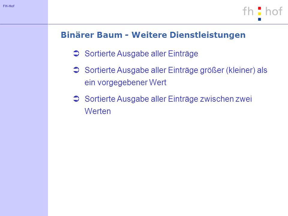 FH-Hof Binärer Baum - Weitere Dienstleistungen Sortierte Ausgabe aller Einträge Sortierte Ausgabe aller Einträge größer (kleiner) als ein vorgegebener