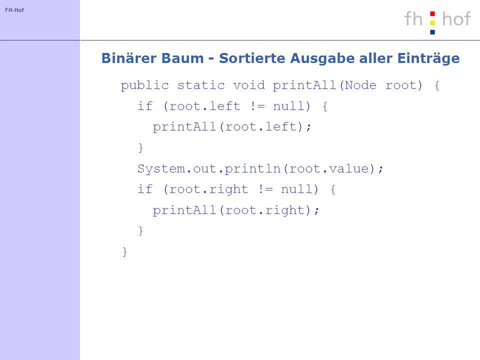 FH-Hof Binärer Baum - Sortierte Ausgabe aller Einträge public static void printAll(Node root) { if (root.left != null) { printAll(root.left); } System