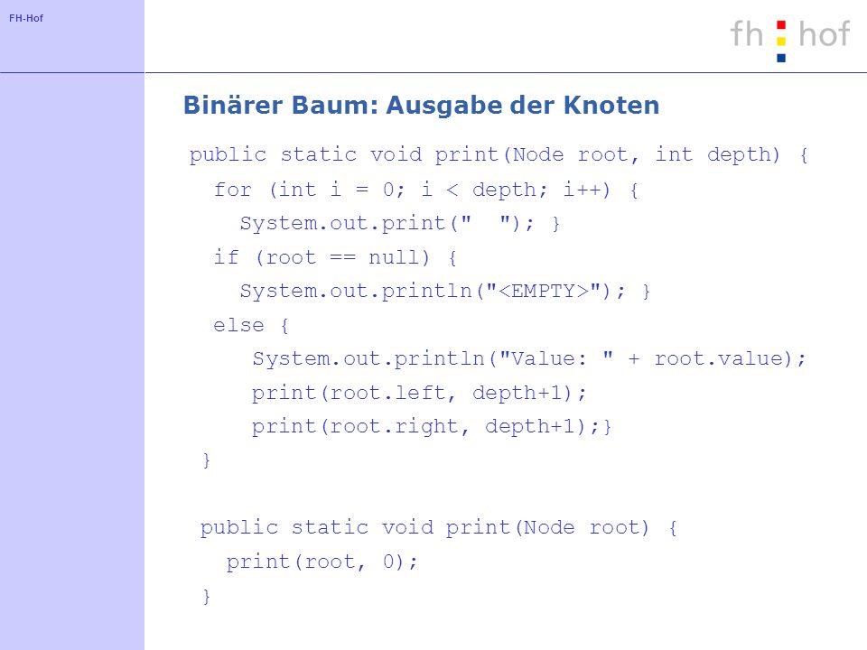 FH-Hof Binärer Baum: Suche nach Werten public Node search(int nValue) { if (newValue == value) return this; if (newValue < value) { if (left == null) { return null; } else { return left.search(newValue); } } else { if (right == null) { return null; } else { return right.search(newValue);} }}