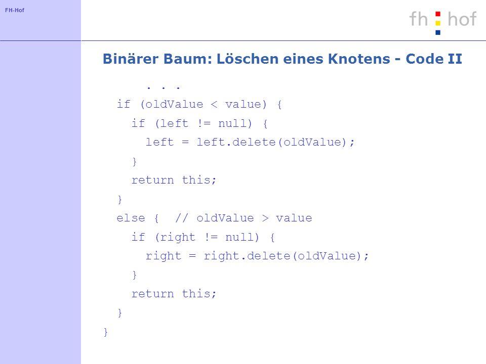 FH-Hof Binärer Baum: Löschen eines Knotens - Code II... if (oldValue < value) { if (left != null) { left = left.delete(oldValue); } return this; } els