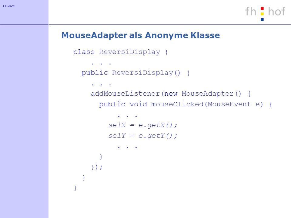 FH-Hof MouseAdapter als Anonyme Klasse class ReversiDisplay {... public ReversiDisplay() {... addMouseListener(new MouseAdapter() { public void mouseC