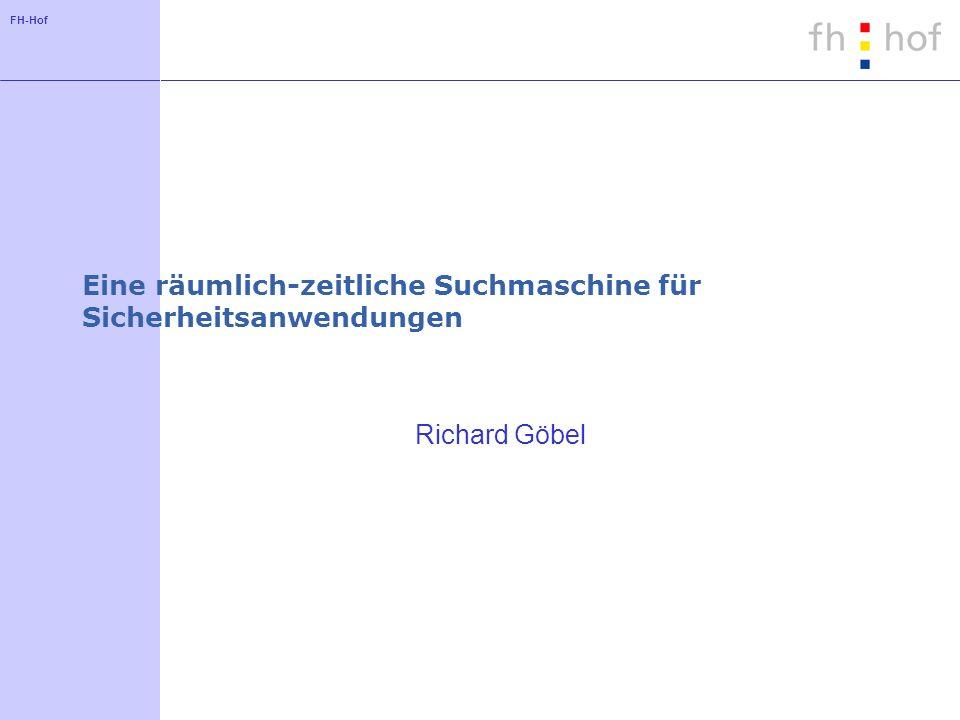FH-Hof Eine räumlich-zeitliche Suchmaschine für Sicherheitsanwendungen Richard Göbel