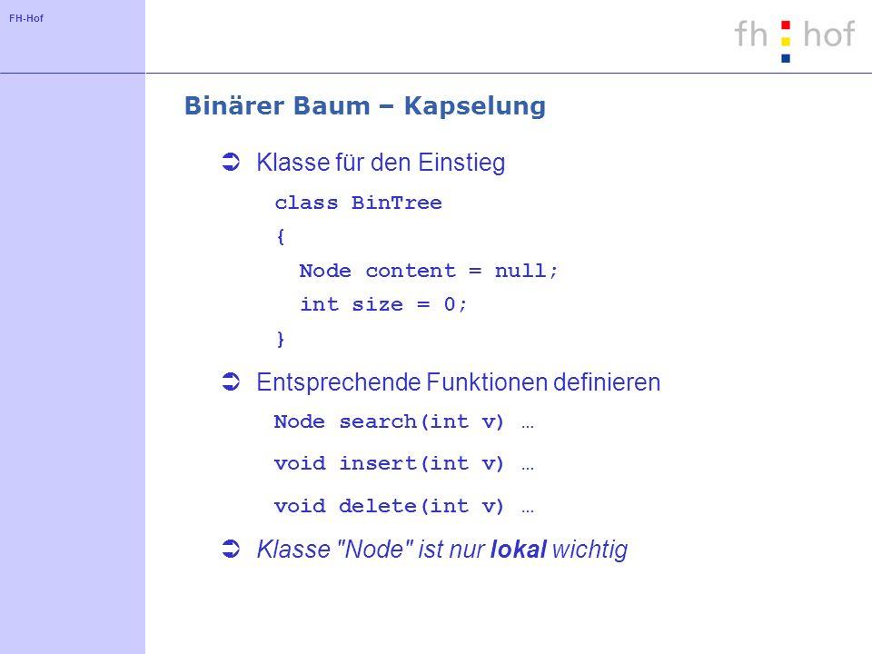 FH-Hof Binärer Baum – Kapselung Klasse für den Einstieg class BinTree { Node content = null; int size = 0; } Entsprechende Funktionen definieren Node search(int v) … void insert(int v) … void delete(int v) … Klasse Node ist nur lokal wichtig