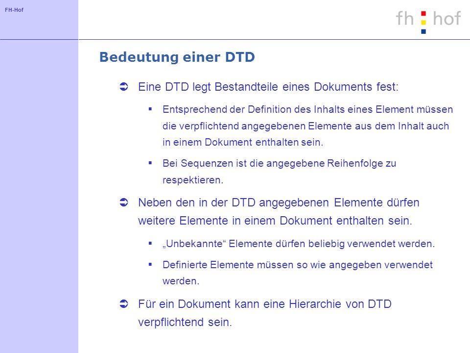 FH-Hof Bedeutung einer DTD Eine DTD legt Bestandteile eines Dokuments fest: Entsprechend der Definition des Inhalts eines Element müssen die verpflichtend angegebenen Elemente aus dem Inhalt auch in einem Dokument enthalten sein.