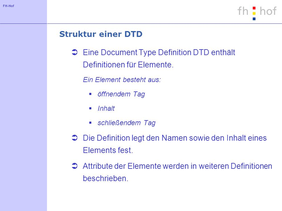 FH-Hof Struktur einer DTD Eine Document Type Definition DTD enthält Definitionen für Elemente.