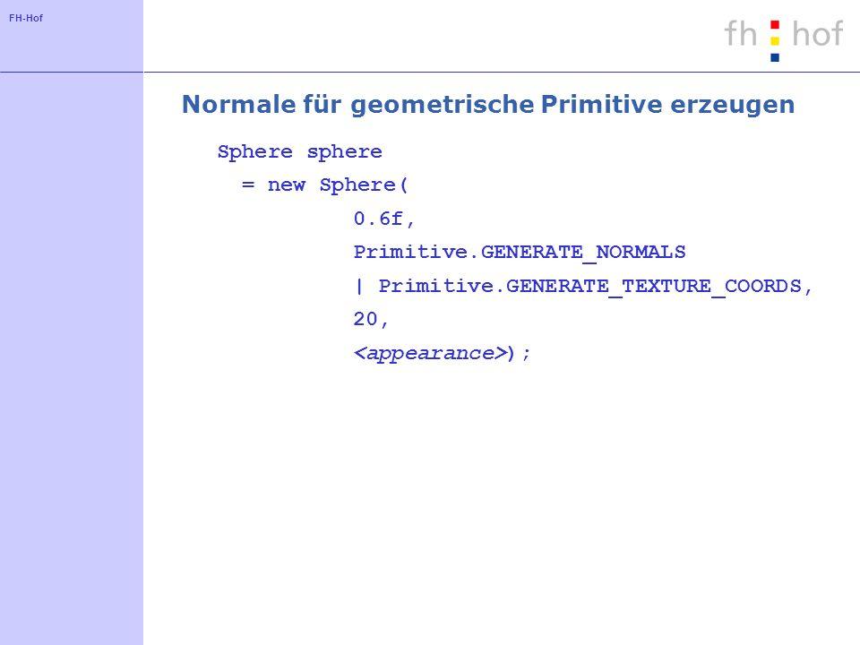 FH-Hof Normale für geometrische Primitive erzeugen Sphere sphere = new Sphere( 0.6f, Primitive.GENERATE_NORMALS | Primitive.GENERATE_TEXTURE_COORDS, 20, );