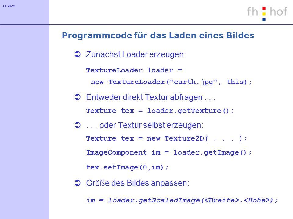 FH-Hof Programmcode für das Laden eines Bildes Zunächst Loader erzeugen: TextureLoader loader = new TextureLoader( earth.jpg , this); Entweder direkt Textur abfragen...