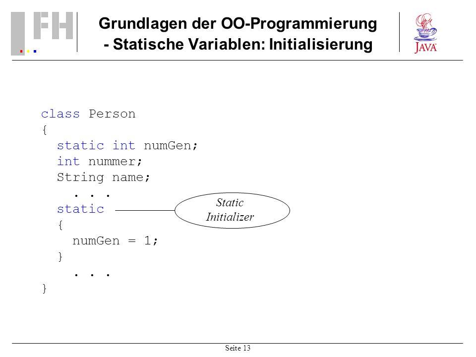Seite 13 Grundlagen der OO-Programmierung - Statische Variablen: Initialisierung class Person { static int numGen; int nummer; String name;... static