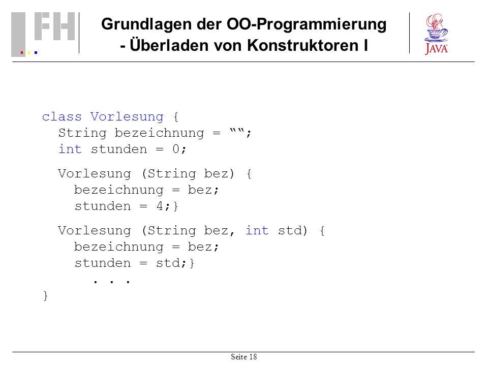 Seite 18 Grundlagen der OO-Programmierung - Überladen von Konstruktoren I class Vorlesung { String bezeichnung = ; int stunden = 0; Vorlesung (String