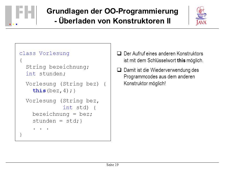 Seite 19 Grundlagen der OO-Programmierung - Überladen von Konstruktoren II class Vorlesung { String bezeichnung; int stunden; Vorlesung (String bez) {