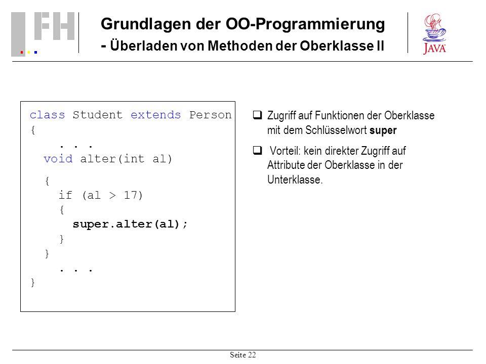 Seite 22 Grundlagen der OO-Programmierung - Überladen von Methoden der Oberklasse II class Student extends Person {... void alter(int al) { if (al > 1