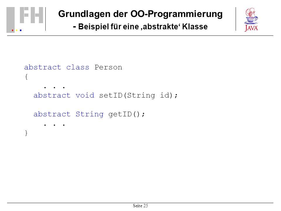 Seite 25 Grundlagen der OO-Programmierung - Beispiel für eine abstrakte Klasse abstract class Person {... abstract void setID(String id); abstract Str