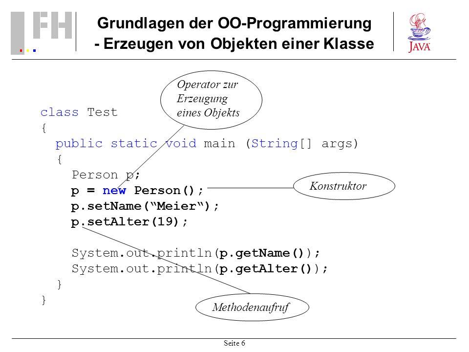 Seite 6 Grundlagen der OO-Programmierung - Erzeugen von Objekten einer Klasse class Test { public static void main (String[] args) { Person p; p = new