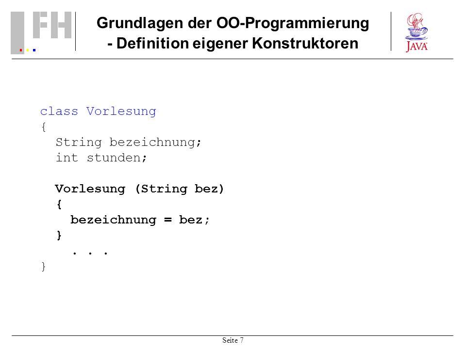 Seite 7 Grundlagen der OO-Programmierung - Definition eigener Konstruktoren class Vorlesung { String bezeichnung; int stunden; Vorlesung (String bez)
