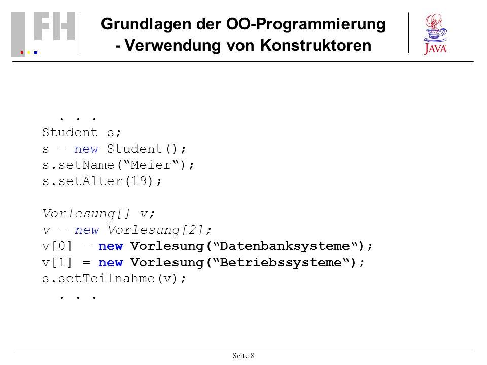 Seite 8 Grundlagen der OO-Programmierung - Verwendung von Konstruktoren... Student s; s = new Student(); s.setName(Meier); s.setAlter(19); Vorlesung[]