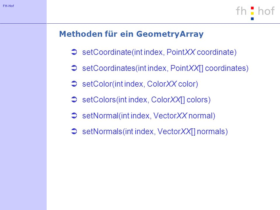 FH-Hof Methoden für ein GeometryArray setCoordinate(int index, PointXX coordinate) setCoordinates(int index, PointXX[] coordinates) setColor(int index, ColorXX color) setColors(int index, ColorXX[] colors) setNormal(int index, VectorXX normal) setNormals(int index, VectorXX[] normals)