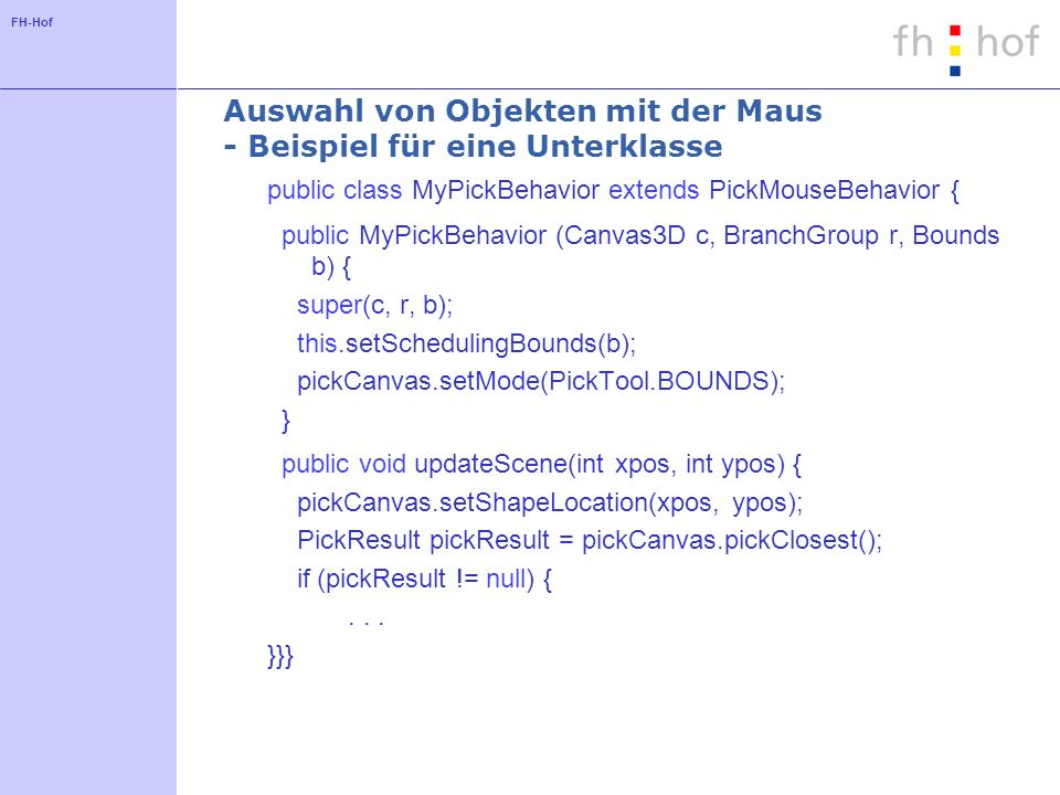 FH-Hof Auswahl von Objekten mit der Maus - Beispiel für eine Unterklasse public class MyPickBehavior extends PickMouseBehavior { public MyPickBehavior (Canvas3D c, BranchGroup r, Bounds b) { super(c, r, b); this.setSchedulingBounds(b); pickCanvas.setMode(PickTool.BOUNDS); } public void updateScene(int xpos, int ypos) { pickCanvas.setShapeLocation(xpos, ypos); PickResult pickResult = pickCanvas.pickClosest(); if (pickResult != null) {...