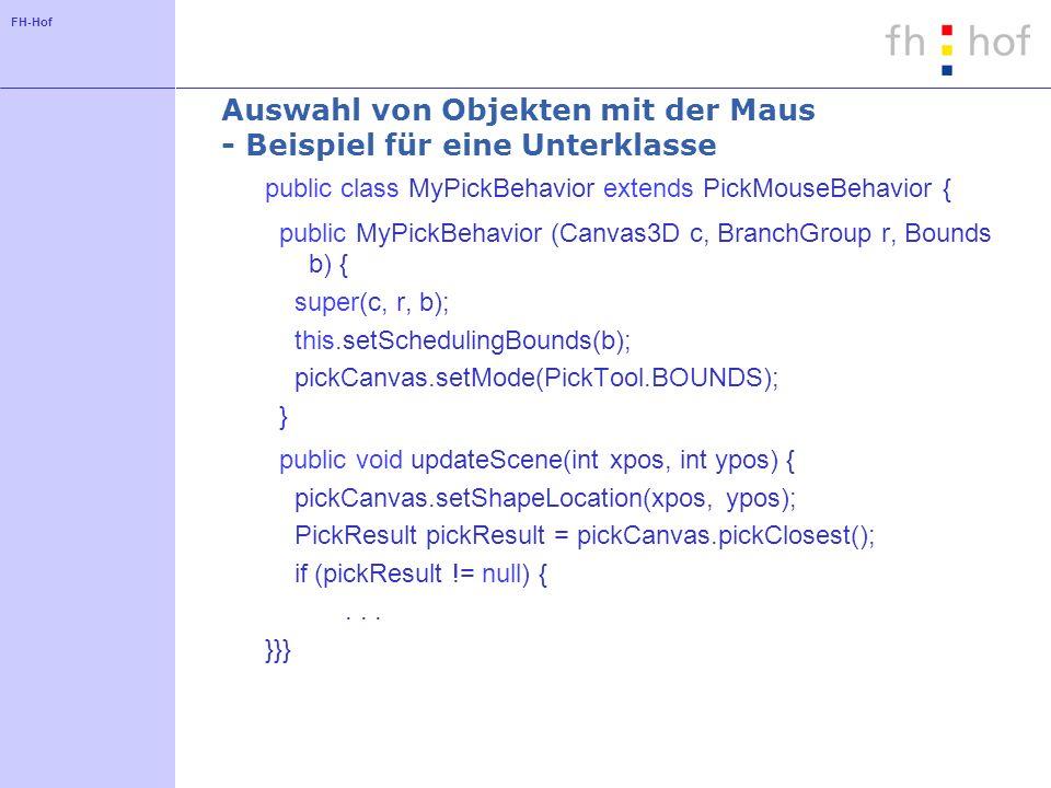 FH-Hof Auswahl von Objekten mit der Maus - Beispiel für eine Unterklasse public class MyPickBehavior extends PickMouseBehavior { public MyPickBehavior