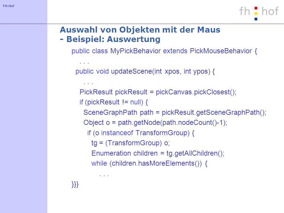 FH-Hof Auswahl von Objekten mit der Maus - Beispiel: Auswertung public class MyPickBehavior extends PickMouseBehavior {...